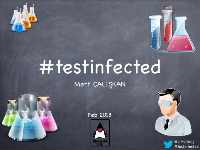 #testinfected   Mert ÇALIŞKAN      Feb 2013                   @ankarajug                   #testinfected