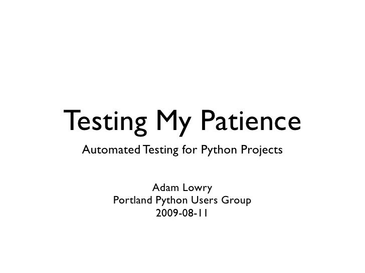 Testing My Patience  Automated Testing for Python Projects                Adam Lowry       Portland Python Users Group    ...