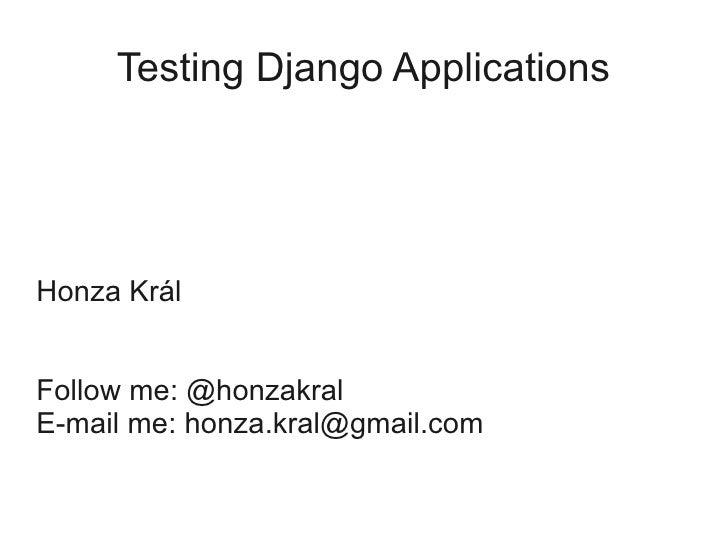 Testing Django Applications     Honza Král   Follow me: @honzakral E-mail me: honza.kral@gmail.com