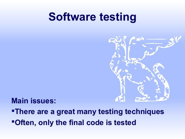 Software testing Main issues: There are a great many testing techniques Often, only the final code is tested