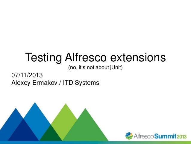 Testing Alfresco extensions (no, it's not about jUnit)  07/11/2013 Alexey Ermakov / ITD Systems  #SummitNow