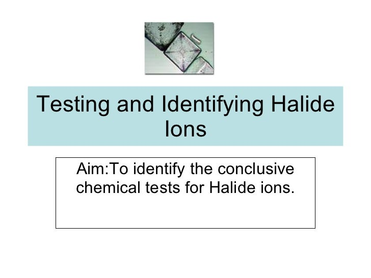 Testing and Identifying Halide Ions Aim:To identify the conclusive chemical tests for Halide ions.