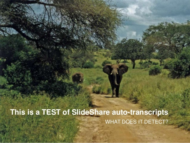 This is a TEST of SlideShare auto-transcripts WHAT DOES IT DETECT?