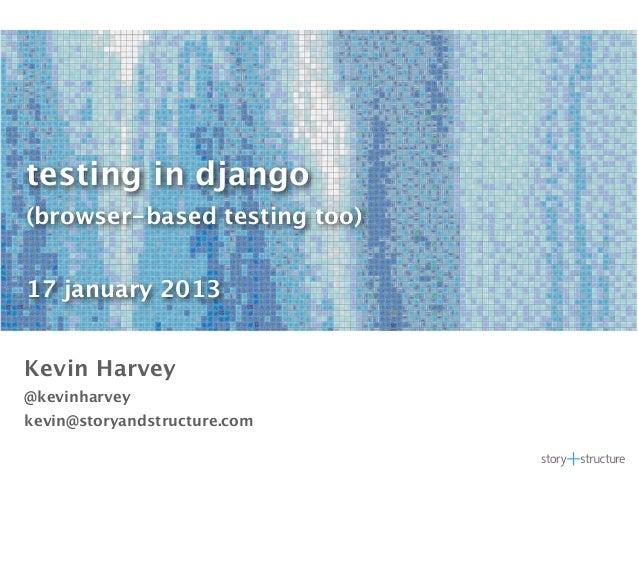 testing in django(browser-based testing too)17 january 2013Kevin Harvey@kevinharveykevin@storyandstructure.com