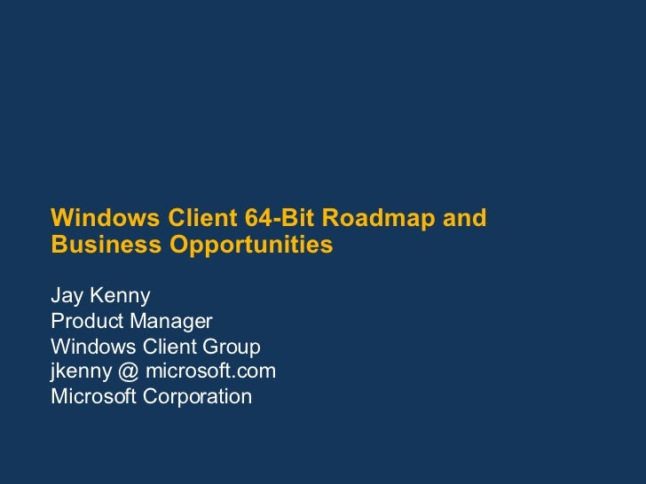 Windows Client 64-Bit Roadmap and Business Opportunities Jay Kenny Product Manager Windows Client Group jkenny @ microsoft...