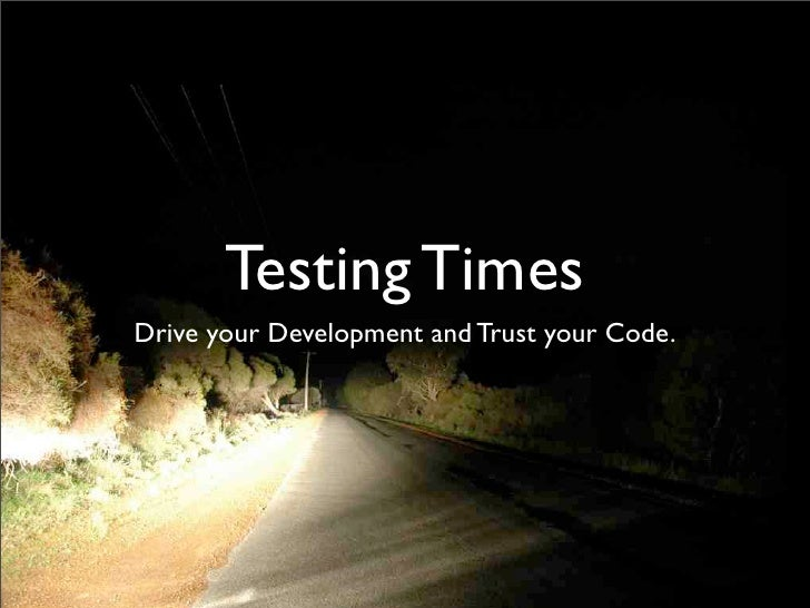 Testing Times Drive your Development and Trust your Code.
