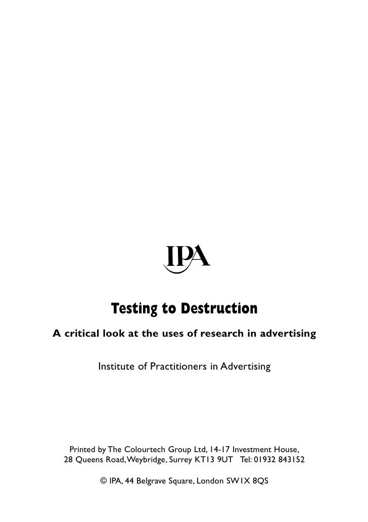 Testing to Destruction A critical look at the uses of research in advertising             Institute of Practitioners in Ad...