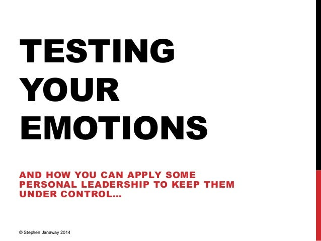 TESTING YOUR EMOTIONS AND HOW YOU CAN APPLY SOME PERSONAL LEADERSHIP TO KEEP THEM UNDER CONTROL… © Stephen Janaway 2014