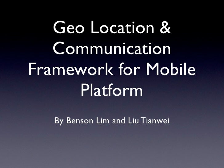 Geo Location &   CommunicationFramework for Mobile      Platform   By Benson Lim and Liu Tianwei