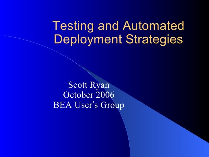Testing and Automated Deployment Strategies Scott Ryan October 2006 BEA User ' s Group