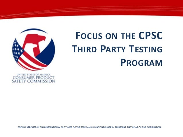 FOCUS ON THE CPSC THIRD PARTY TESTING PROGRAM  VIEWS EXPRESSED IN THIS PRESENTATION ARE THOSE OF THE STAFF AND DO NOT NECE...
