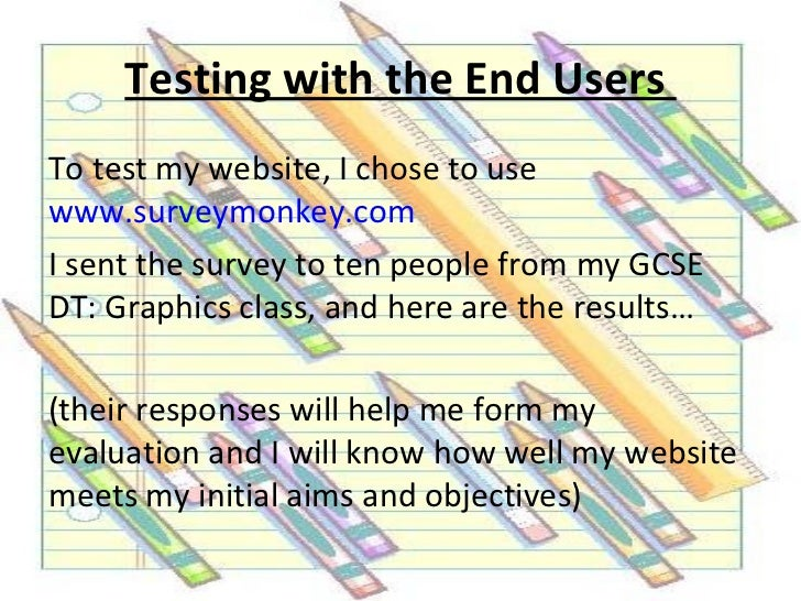 Testing with the End UsersTo test my website, I chose to usewww.surveymonkey.comI sent the survey to ten people from my GC...