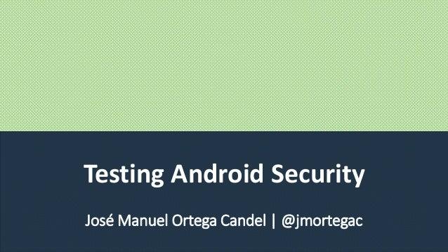 Testing Android Security José Manuel Ortega Candel   @jmortegac