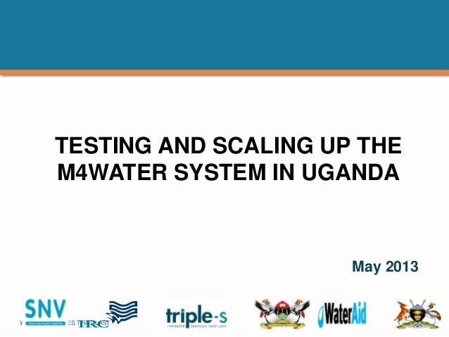 WATER SERVICES THAT LAST …1 TESTING AND SCALING UP THE M4WATER SYSTEM IN UGANDA May 2013
