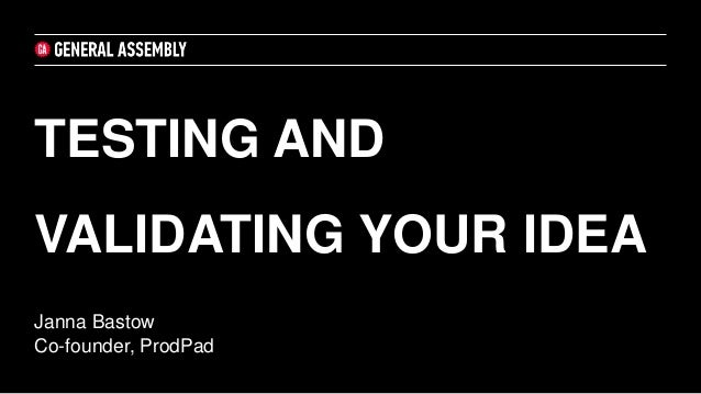 Janna Bastow Co-founder, ProdPad TESTING AND VALIDATING YOUR IDEA