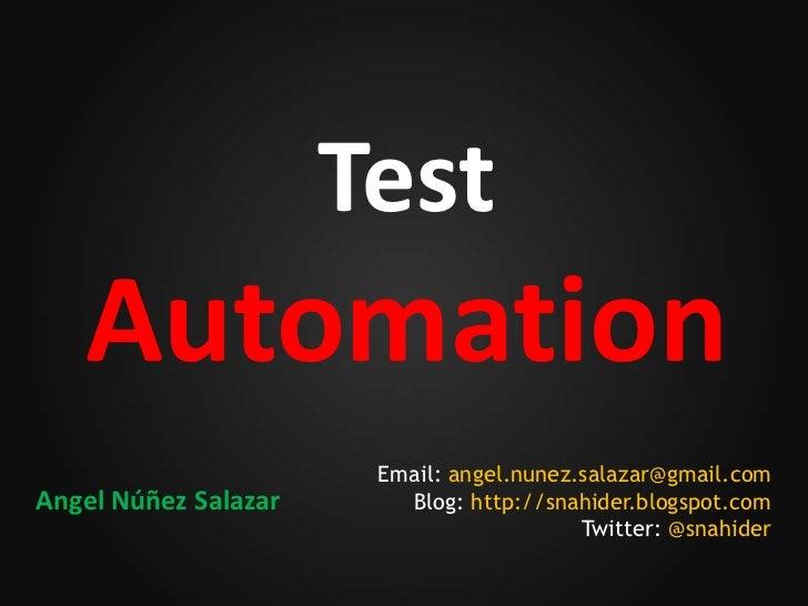 Test   Automation                       Email: angel.nunez.salazar@gmail.comAngel Núñez Salazar      Blog: http://snahider...