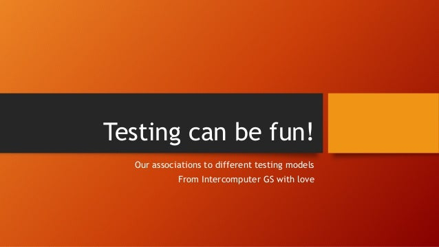 Testing can be fun! Our associations to different testing models From Intercomputer GS with love