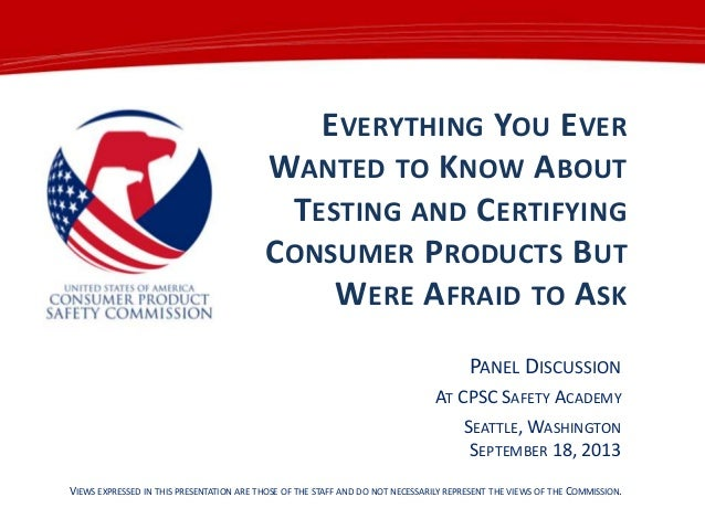 EVERYTHING YOU EVER WANTED TO KNOW ABOUT TESTING AND CERTIFYING CONSUMER PRODUCTS BUT WERE AFRAID TO ASK PANEL DISCUSSION ...