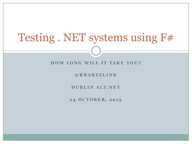 Testing . NET systems using F# HOW LONG WILL IT TAKE YOU? @RBARTELINK DUBLIN ALT.NET 24 OCTOBER, 2013