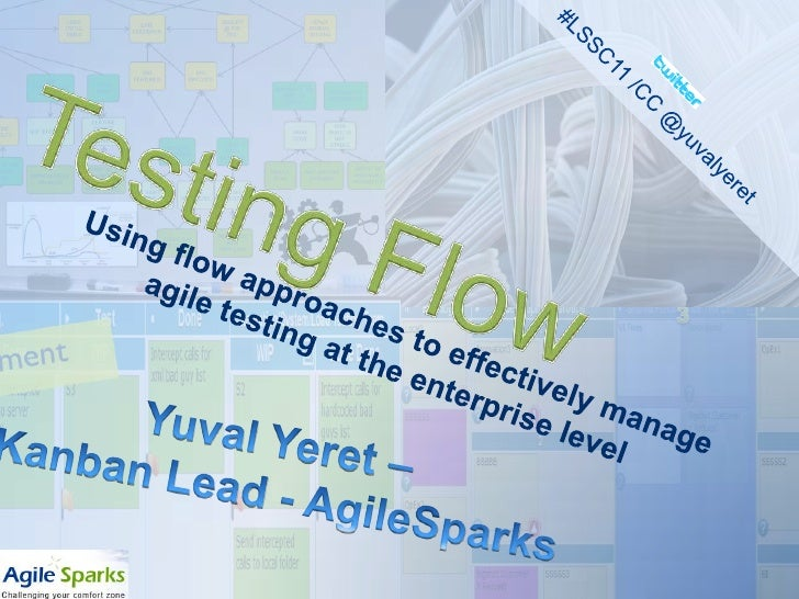 #LSSC11 /CC @yuvalyeret<br />Testing Flow<br />Using flow approaches to effectively manage agile testing at the enterprise...