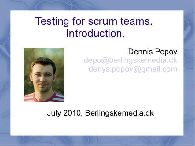Testing for scrum teams.      Introduction.                      Dennis Popov           depo@berlingskemedia.dk           ...