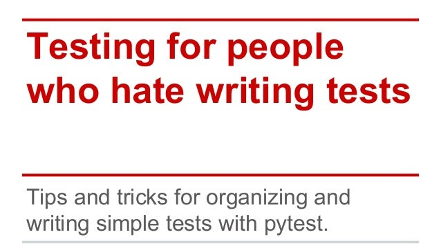 Testing for people who hate writing tests Tips and tricks for organizing and writing simple tests with pytest.