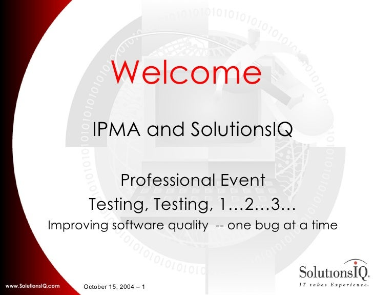 Welcome IPMA and SolutionsIQ Professional Event Testing, Testing, 1…2…3… Improving software quality  -- one bug at a time