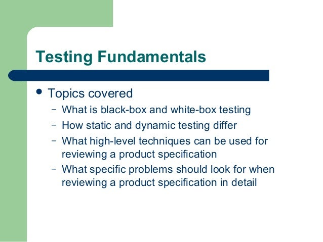 Testing Fundamentals  Topics – – – –  covered  What is black-box and white-box testing How static and dynamic testing dif...