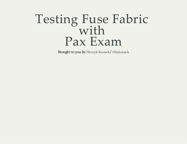 Testing Fuse Fabric with Pax Exam Brought to you by Henryk Konsek / @hekonsek