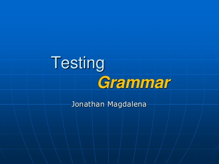 Testing    Grammar<br />Jonathan Magdalena<br />