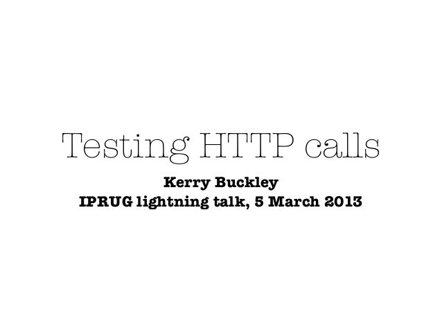 Testing HTTP calls           Kerry Buckley IPRUG lightning talk, 5 March 2013