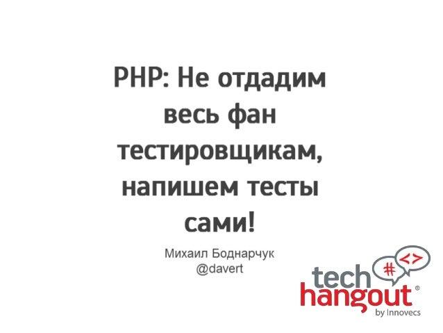 Testing in PHP (by Mikhail Bodnarchuk) - Web Back-End Tech Hangout - 2014.04.12