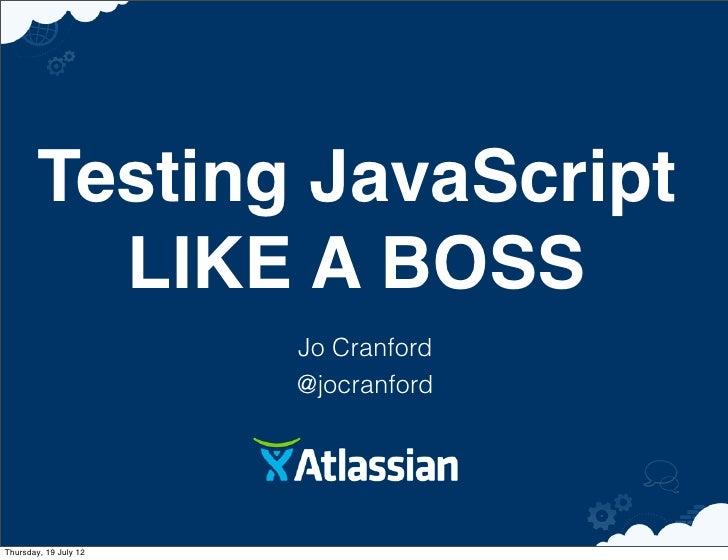 Testing JavaScript          LIKE A BOSS                       Jo Cranford                       @jocranfordThursday, 19 Ju...