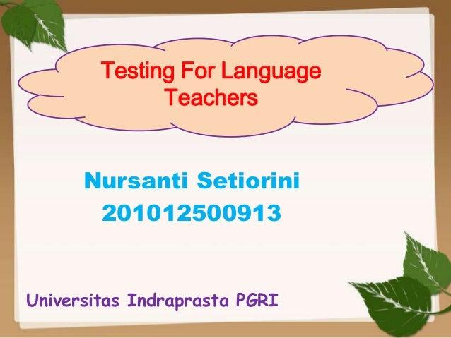 Testing For Language Teachers Nursanti Setiorini 201012500913  Universitas Indraprasta PGRI