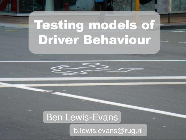 Testing models of Driver Behaviour Ben Lewis-Evans      b.lewis.evans@rug.nl