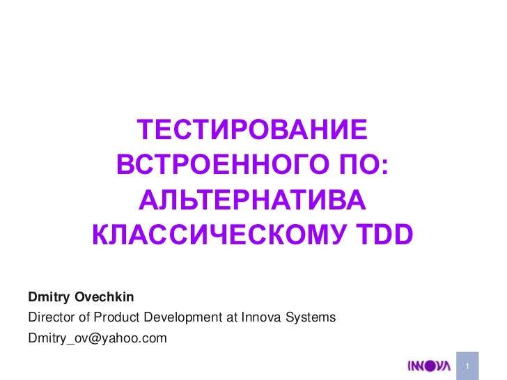 Тестирование встроенного ПО:Альтернатива  классическому TDD<br />1<br />Dmitry Ovechkin<br />Director of Product Developme...