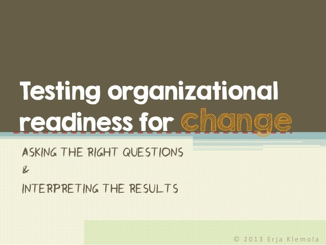 © 2 0 1 3 E r j a K l e m o l a Asking the right questions & interpreting the results Testing organizational readiness for...