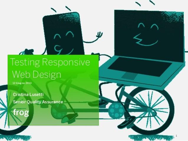 1 Testing Responsive Web Design 12 Giugno 2013 Cristina Lusetti Senior Quality Assurance frog