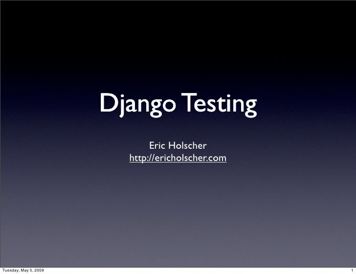 Django Testing                               Eric Holscher                          http://ericholscher.com     Tuesday, M...