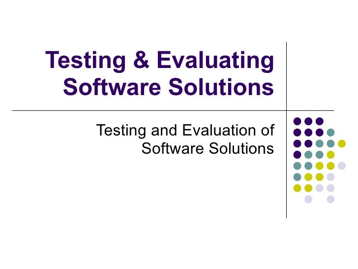Testing & Evaluating Software Solutions Testing and Evaluation of Software Solutions