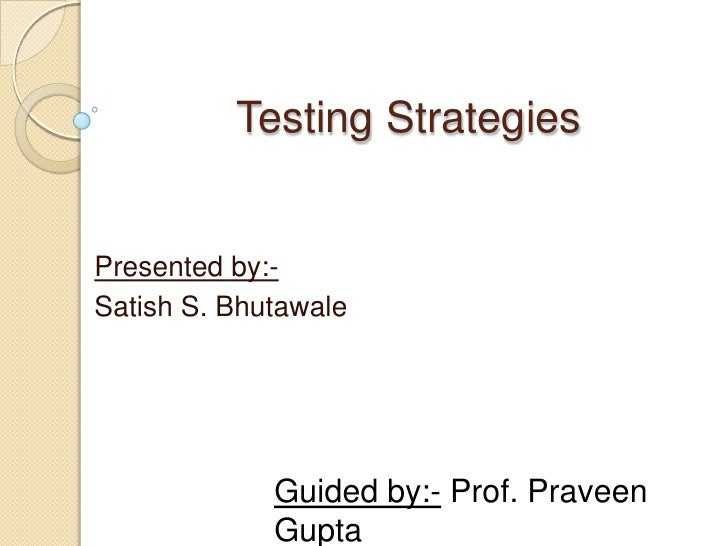Testing Strategies<br />Presented by:-<br />Satish S. Bhutawale<br />Guided by:- Prof. Praveen Gupta<br />