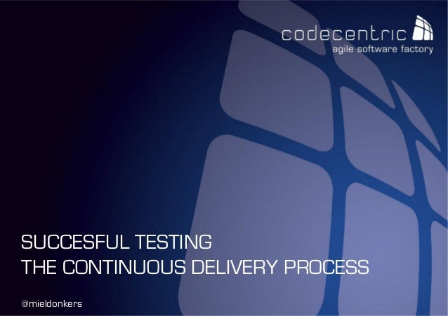 codecentric Nederland BV@mieldonkersSUCCESFUL TESTINGTHE CONTINUOUS DELIVERY PROCESS