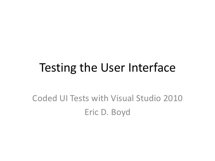 Testing the User Interface<br />Coded UI Tests with Visual Studio 2010<br />Eric D. Boyd<br />