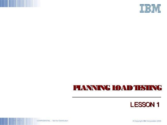 ibm.com/bcs © Copyright IBM Corporation 2006CONFIDENTIAL – Not for Distribution PLANNING LOADTESTINGPLANNING LOADTESTING L...