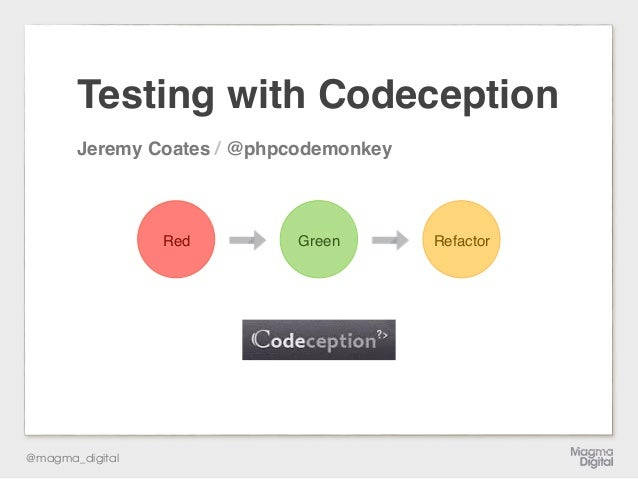 @magma_digital RefactorGreen Testing with Codeception Jeremy Coates / @phpcodemonkey Red