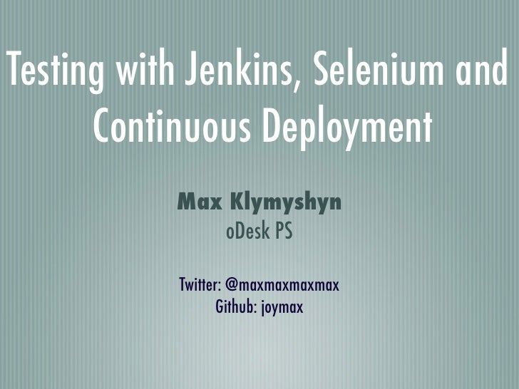 Testing with Jenkins, Selenium and      Continuous Deployment           Max Klymyshyn              oDesk PS           Twit...