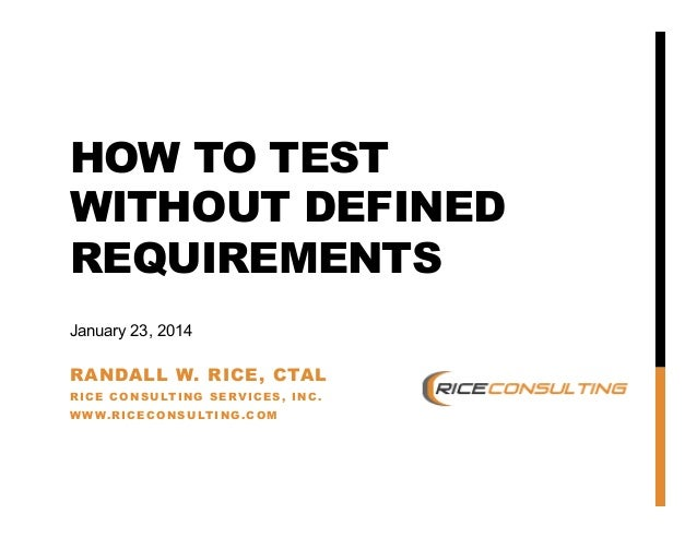 HOW TO TEST WITHOUT DEFINED REQUIREMENTS January 23, 2014  RANDALL W. RICE, CTAL RICE CONSULTING SERVICES, INC . WWW.RICEC...