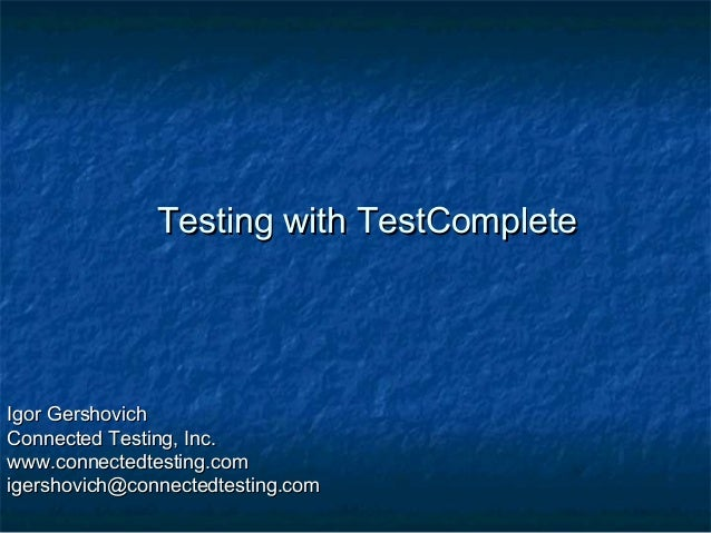Testing with TestComplete  Igor Gershovich Connected Testing, Inc. www.connectedtesting.com igershovich@connectedtesting.c...