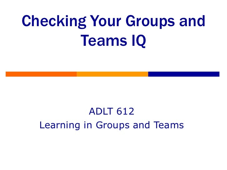Checking Your Groups and Teams IQ ADLT 612 Learning in Groups and Teams