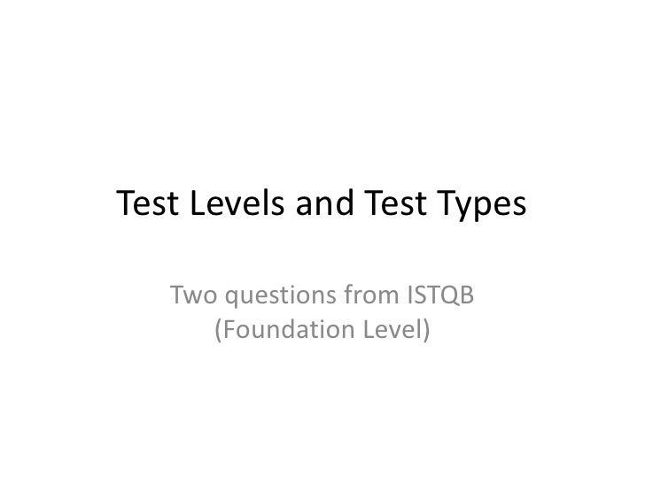 Test Levels and Test Types<br />Two questions from ISTQB (Foundation Level)<br />